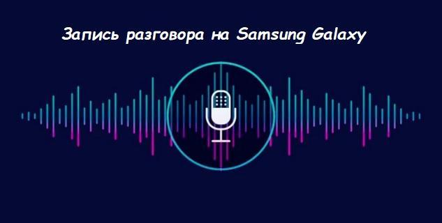 record call galaxy - Как записать звонок на Samsung Galaxy?